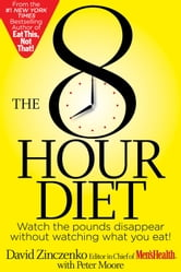 The 8-Hour Diet - Watch the Pounds Disappear Without Watching What You Eat! ebook by David Zinczenko, Peter Moore