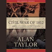 The Civil War of 1812 - American Citizens, British Subjects, Irish Rebels, & Indian Allies audiobook by Alan Taylor