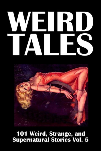 Weird Tales: 101 Weird, Strange, and Supernatural Stories Volume 5 ebook by Various