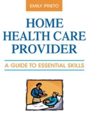 Home Health Care Provider: A Guide to Essential Skills ebook by Prieto, Emily, MBA, LSW