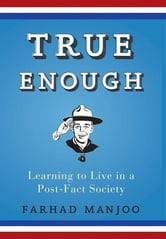 True Enough - Learning to Live in a Post-Fact Society ebook by Farhad Manjoo