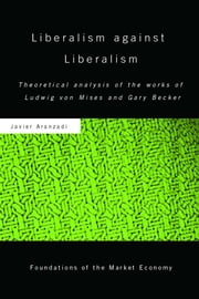 Liberalism against Liberalism - Theoretical Analysis of the Works of Ludwig von Mises and Gary Becker ebook by Javier Aranzadi
