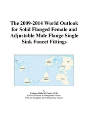 The 2009-2014 World Outlook for Solid Flanged Female and Adjustable Male Flange Single Sink Faucet Fittings ebook by ICON Group International, Inc.