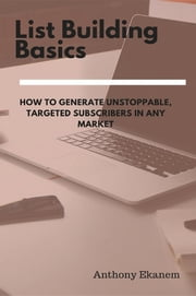 List Building Basics - how to Generate Unstoppable, Targeted Subscribers in Any Market ebook by Anthony Udo Ekanem