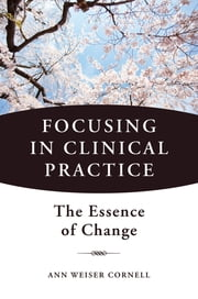 Focusing in Clinical Practice: The Essence of Change ebook by Ann Weiser Cornell