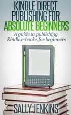 Kindle Direct Publishing for Absolute Beginners - A Guide to Publishing Kindle Ebooks for Beginners ebook by Sally Jenkins