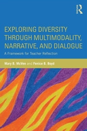 Exploring Diversity through Multimodality, Narrative, and Dialogue - A Framework for Teacher Reflection ebook by Mary B. McVee,Fenice B. Boyd