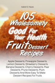 105 Wholesomely Good For Your Health Fruit Dessert Recipes - Apple Desserts, Pineapple Desserts, Lemon Desserts, Strawberry Desserts, Banana Desserts, Cherry Desserts, Pear Desserts, Prune Desserts, Plum Desserts And More Easy To Make Dessert Recipes For Fruits ebook by Isabel G. Hayes