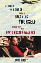 Although Of Course You End Up Becoming Yourself ebook by David Lipsky