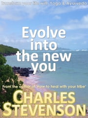 Evolve Into the New You: Transform Your Life Now With Yoga & Ayurveda ebook by Charles Stevenson