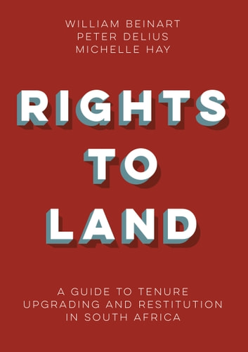 Rights to Land - A guide to tenure upgrading andrestitution in South Africa ebook by William Beinart,Peter Delius,Michelle Hay