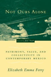 Not Ours Alone - Patrimony, Value, and Collectivity in Contemporary Mexico ebook by Elizabeth Emma Ferry,June Nash