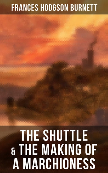 The Shuttle The Making Of A Marchioness Ebook By Frances Hodgson