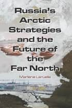 Russia's Arctic Strategies and the Future of the Far North ebook by Marlene Laruelle