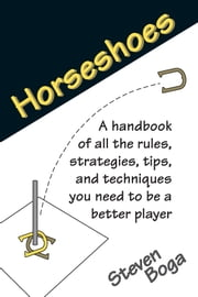 Horseshoes - A Handbook of all the Rules, Strategies, Tips, and Techiniques You Need to be a Better Player ebook by Steven Boga