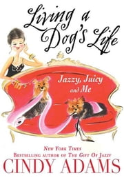 Living a Dog's Life, Jazzy, Juicy, and Me ebook by Cindy Adams