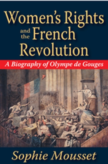 Women's Rights and the French Revolution - A Biography of Olympe De Gouges ebook by Sophie Mousset