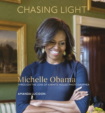 Chasing Light - Reflections from Michelle Obama's Photographer ebook by Amanda Lucidon