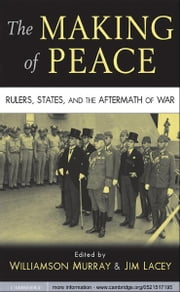 The Making of Peace - Rulers, States, and the Aftermath of War ebook by Williamson Murray,Jim Lacey