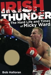 Irish Thunder: The Hard Life and Times of Micky Ward ebook by Halloran, Bob