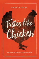 Tastes Like Chicken: A History of America's Favorite Bird ebook by Emelyn Rude
