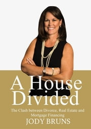 A House Divided - The Clash between Divorce, Real Estate and Mortgage Financing ebook by Jody Bruns