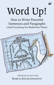 Word Up! - How to Write Powerful Sentences and Paragraphs(And Everything You Build from Them) ebook by Marcia Riefer Johnston