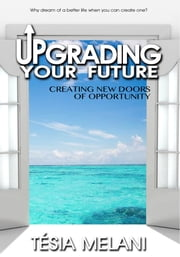 Upgrading Your Future - Creating New Doors of Opportunity ebook by Tesia Melani