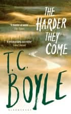 The Harder They Come eBook by T. C. Boyle