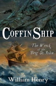 Coffin Ship: The Great Irish Famine: The Wreck of the Brig St. John ebook by William Henry