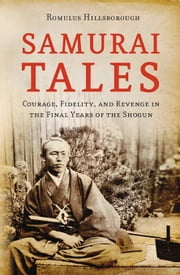 Samurai Tales - Courage, Fidelity and Revenge in the Final Years of the Shogun ebook by Romulus Hillsborough,Kiyoharu Omino