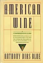 American Wine - A Comprehensive Guide ebook by Anthony Dias Blue