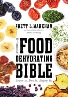 The Food Dehydrating Bible - Grow it. Dry it. Enjoy it! eBook by Brett L. Markham