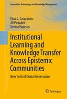 Institutional Learning and Knowledge Transfer Across Epistemic Communities ebook by Elias G. Carayannis,Ali Pirzadeh,Denisa Popescu