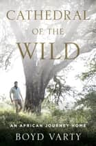 Cathedral of the Wild - An African Journey Home ebook by Boyd Varty