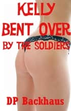 Kelly Bent Over By The Soldiers ( A First Anal Sex Erotica Story with Double Penetration) ebook by DP Backhaus