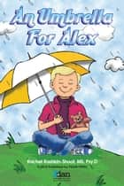 An Umbrella for Alex ebook by Rachel Rashkin-­Shoot, MS, Psy.D