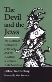 The Devil and the Jews - The Medieval Conception of the Jew and Its Relation to Modern Anti-Semitism ebook by Joshua Trachtenberg,Rabbi Marc Saperstein