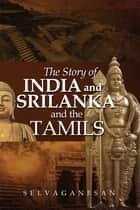 The Story of India and Srilanka and the Tamils ebook by Selvaganesan