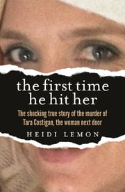 The First Time He Hit Her - The shocking true story of the murder of Tara Costigan, the woman next door ebook by Heidi Lemon