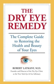 The Dry Eye Remedy - The Complete Guide to Restoring the Health and Beauty of Your Eyes ebook by Robert Latkany, M.D.