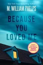 Because You Loved Me ebook by M. William Phelps