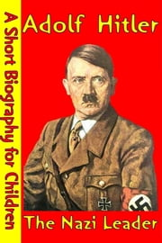 Adolf Hitler : The Nazi Leader - (A Short Biography for Children) ebook by Best Children's Biographies