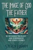 The Image of God the Father in Orthodox Theology and Iconography and Other Studies ebook by Steven Bigham