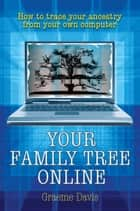 Your Family Tree Online - How to trace your ancestry from your own computer ebook by Graeme Davis