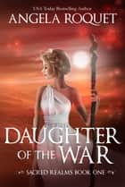 Daughter of the War - Sacred Realms, #1 ebook by Angela Roquet