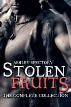 Stolen Fruits: The Complete Collection ebook by Ashley Spector