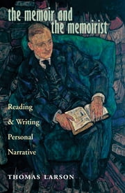 The Memoir and the Memoirist - Reading and Writing Personal Narrative ebook by Thomas Larson