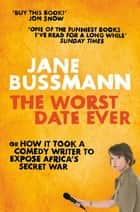 The Worst Date Ever - or How it Took a Comedy Writer to Expose Joseph Kony and Africa's Secret War ebook by Jane Bussmann