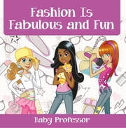 Fashion Is Fabulous and Fun | Children's Fashion Books ebook by Baby Professor